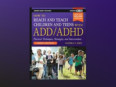How to Reach and Teach Children and Teens with ADD/ADHD, 3rd Edition av Sandra F. Rief