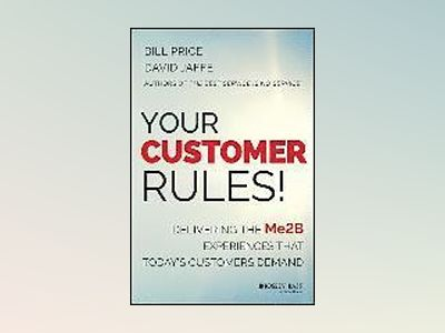 Your Customer Rules!: Delivering the Me2B Experiences That Today s Customer av Bill Price