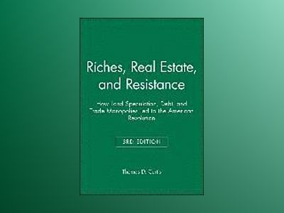 Riches, Real Estate, and Resistance: How Land Speculation, Debt, and Trade av Thomas D. Curtis