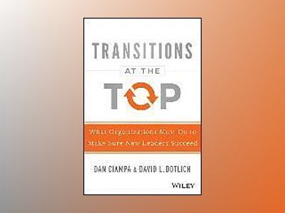 Transitions at the Top: What Organizations Must Do to Make Sure New Leaders av Dan Ciampa