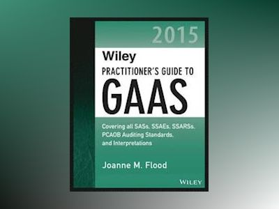Wiley Practitioner's Guide to GAAS 2015: Covering all SASs, SSAEs, SSARSs, av Joanne M. Flood