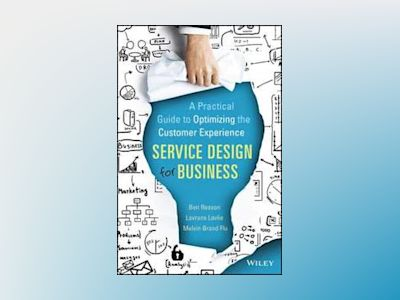 Service Design for Business: A Practical Guide to Optimizing the Customer E av Ben Reason