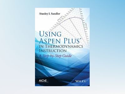 Using Aspen Plus in Thermodynamics Instructions: A Step by Step Guide av Stanley I. Sandler
