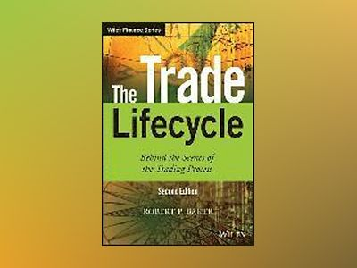 The Trade Lifecycle: Behind the Scenes of the Trading Process, 2nd Edition av Robert P. Baker