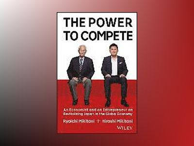 The Power to Compete: An Entrepreneur and an Economist on Revitalizing Japa av Hiroshi Mikitani