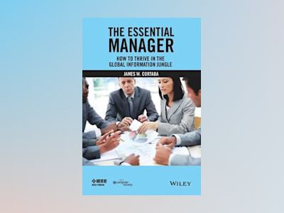 The Essential Manager: How to Thrive in the Global Information Jungle av James W. Cortada
