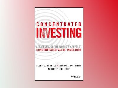 Concentrated Investing: Strategies of the World's Greatest Concentrated Val av Allen C. Benello