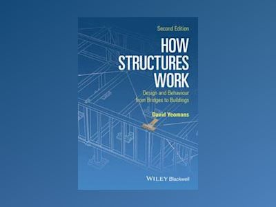 How Structures Work: Design and Behaviour from Bridges to Buildings, 2nd Ed av David Yeomans