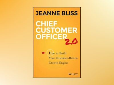 Chief Customer Officer 2.0: How to Build Your Customer-Driven Growth Engine av Jeanne Bliss
