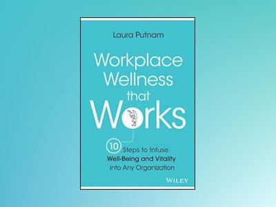 Workplace Wellness that Works: 10 Steps to Infuse Well-Being & Vitality int av Laura Putnam