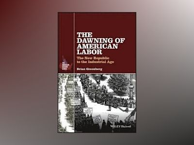 The Dawning of American Labor: The New Republic to the Industrial Age av Brian Greenberg