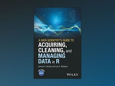 A Data Scientist's Guide to Acquiring, Cleaning and Managing Data in R av Samuel E. Buttrey
