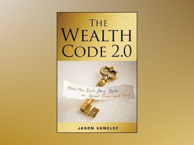 The Wealth Code 2.0: How the Rich Stay Rich in Good Times and Bad av Jason Vanclef