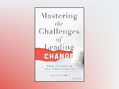 Mastering the Challenges of Leading Change: Inspire the People and Succeed av H. James Dallas