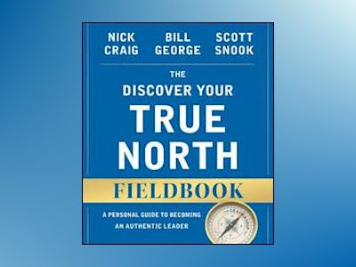 The Discover Your True North Fieldbook: A Personal Guide to Finding Your Au av Bill George