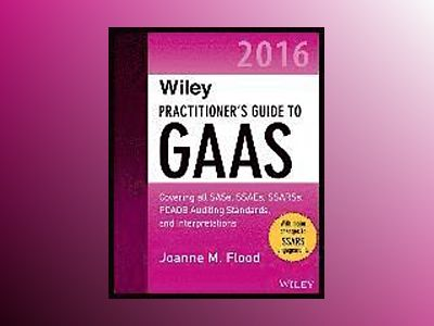 Wiley Practitioner's Guide to GAAS 2016: Covering all SASs, SSAEs, SSARSs, av Joanne M. Flood