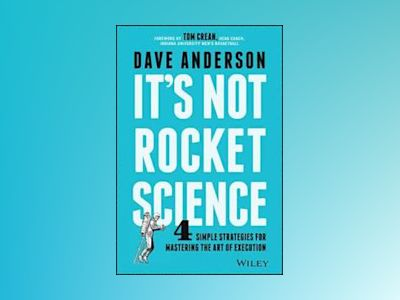 It's Not Rocket Science: 4 Simple Strategies for Mastering the Art of Execu av Dave Anderson