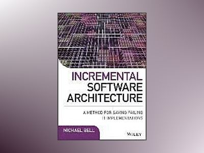 Incremental Software Architecture: A Method for Saving Failing IT Implement av Michael Bell