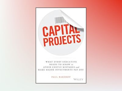 Capital Projects : What Every Executive Needs to Know to Avoid Costly Mista av Paul H. Barshop