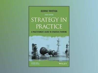 Strategy in Practice: A Practitioner's Guide to Strategic Thinking, 3rd Edi av George Tovstiga
