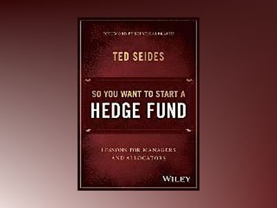 So You Want to Start a Hedge Fund: Lessons for Managers and Allocators av Ted Seides