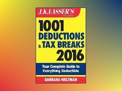 J.K. Lasser's 1001 Deductions and Tax Breaks 2016: Your Complete Guide to E av Barbara Weltman