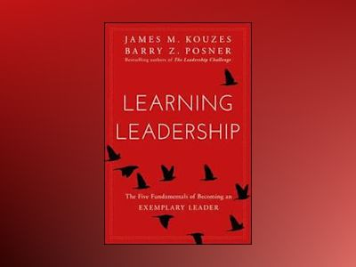 Learning Leadership: The Five Fundamentals of Becoming the Best Leader av James M. Kouzes