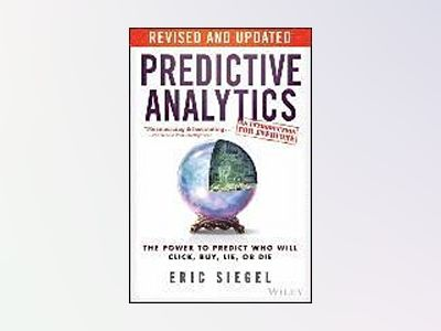 Predictive Analytics: The Power to Predict Who Will Click, Buy, Lie, or Die av Eric Siegel