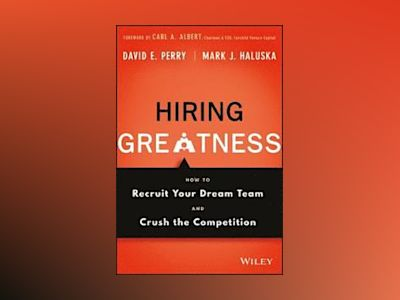 Hiring Greatness: How to Recruit Your Dream Team and Crush the Competition av David E. Perry