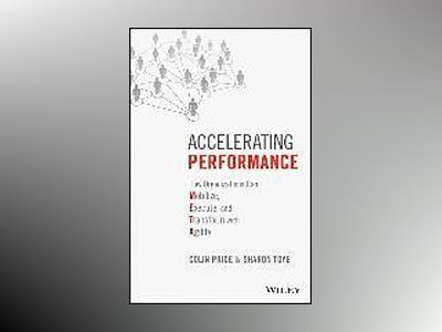 Accelerating Performance: How Organizations can Mobilize, Execute, and Tran av Colin Price