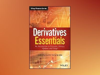 Derivatives Essentials: An Introduction to Forwards, Futures, Options and S av Aron Gottesman