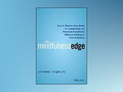The Mindfulness Edge: How to Rewire Your Brain for Leadership and Personal av Matt Tenney