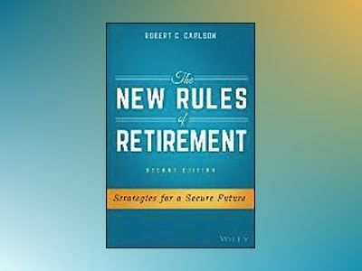 The New Rules of Retirement: Strategies for a Secure Future, 2nd Edition av Robert C. Carlson