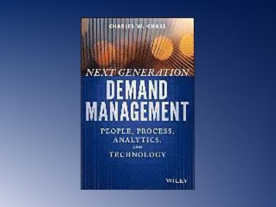 Next Generation Demand Management: People, Process, Analytics, and Technolo av Charles W. Chase