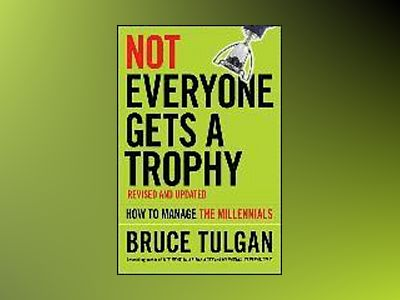 Not Everyone Gets A Trophy: How to Manage the Millennials, Revised and Upda av Bruce Tulgan