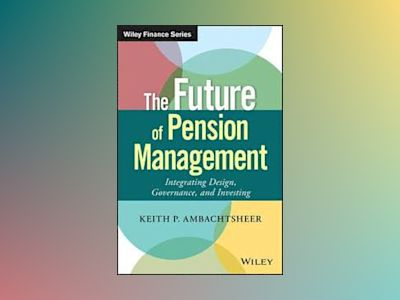 The Future of Pension Management: Integrating Design, Governance, and Inves av Keith P. Ambachtsheer