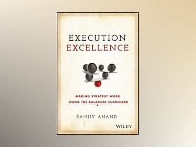 Execution Execellence: Making Strategy Work Using the Balanced Scorecard av Sanjiv Anand
