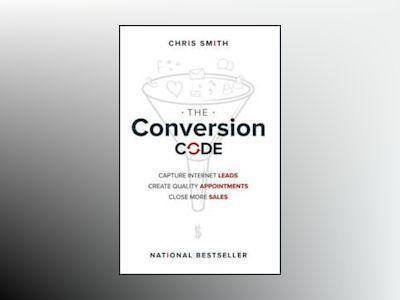 The Conversion Code: Capture Internet Leads, Create Quality Appointments, C av Chris Smith