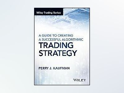 A Guide to Creating A Successful Algorithmic Trading Strategy av Perry J. Kaufman