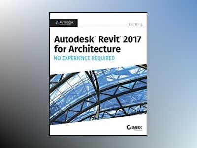 Autodesk Revit Architecture 2017 No Experience Required av Eric Wing