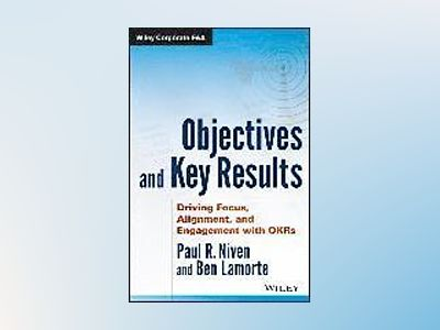 Objectives and Key Results: Driving Focus, Alignment, and Engagement with O av Paul R. Niven