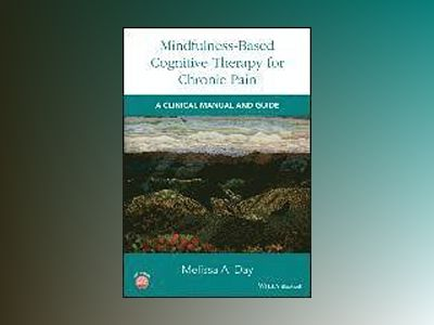 Mindfulness-Based Cognitive Therapy for Chronic Pain: A Clinical Manual and av Melissa Day