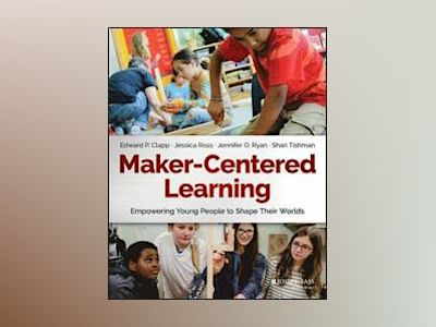Maker-Centered Learning: Empowering Young People to Shape Their Worlds av Edward P. Clapp