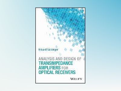 Analysis and Design of Transimpedance Amplifiers for Optical Receivers av Eduard Sackinger
