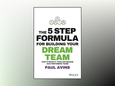 The 5 Step Formula for Building Your Dream Team: How to Recruit, Train and av Paul Avins