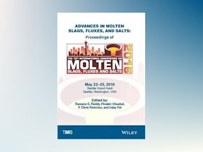 Advances in Molten Slags, Fluxes, and Salts: Proceedings of the 10th Intern av Ramana G. Reddy