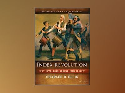 The Index Revolution: Why You Should Join It Now av Charles D. Ellis