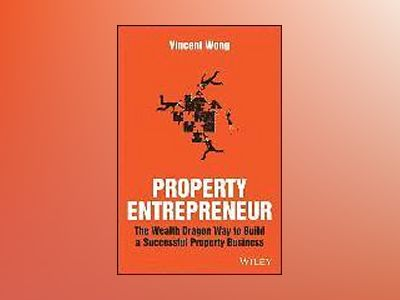 Property Entrepreneur: The Wealth Dragon Way to Build a Successful Property av Vincent Wong