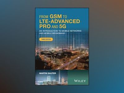 From GSM to LTE-Advanced Pro and 5G: An Introduction to Mobile Networks and av Martin Sauter