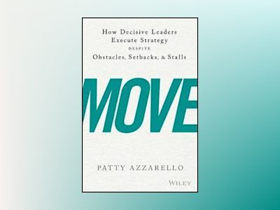Move: How Decisive Leaders Execute Strategy--Despite Obstacles, Setbacks, a av Patty Azzarello